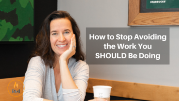 How to Stop Avoiding the Work You SHOULD Be Doing